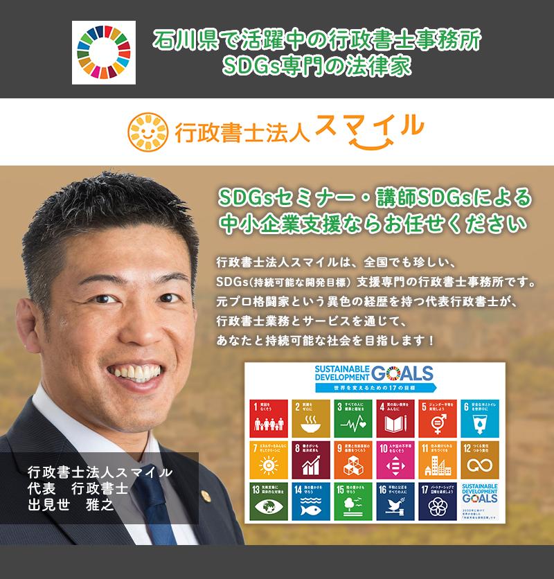 行政書士法人スマイルは中小企業の会社経営・運営・コンプライアンスに強い行政書士です!得意な法律は『会社法』です!石川県で会社を設立したい方!その夢を行政書士法人スマイルと共に実現しませんか?SDGsの取り組みや導入、そして会社設立に必要な手続きを、誠実・謙虚・さわやか・にこやか全力でサポートし、あなたを笑顔にいたします!株式会社・合同会社・社団法人・財団法人などの設立に必要な定款の作成から、設立後の資金調達・許認可申請・書類作成・法務顧問まで、安心してお任せください!